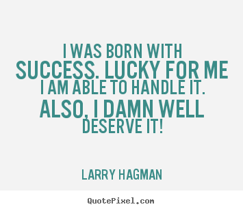 Sayings about success - I was born with success. lucky for me i am able to handle..