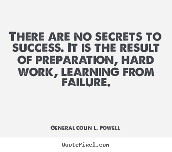 There are no secrets to success. it is the result.. General Colin L. Powell famous success sayings