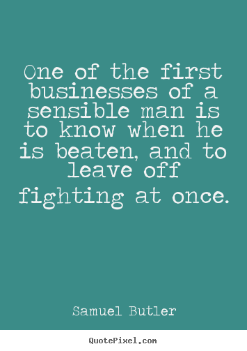 Success quotes - One of the first businesses of a sensible man is to know when he..