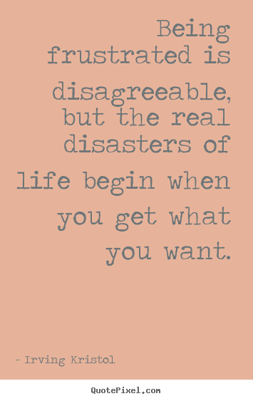 Being frustrated is disagreeable, but the real disasters of.. Irving Kristol great success quotes