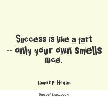 Quotes about success - Success is like a fart -- only your own smells nice.