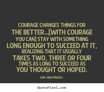 Diy photo quotes about success - Courage changes things for the better...[with courage you can] stay..