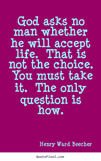 Success quotes - God asks no man whether he will accept life...