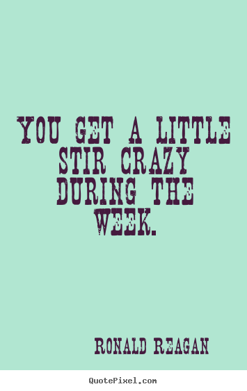 Ronald Reagan picture sayings - You get a little stir crazy during the week. - Success quote