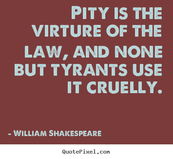 Quotes about success - Pity is the virture of the law, and none but tyrants use it cruelly.