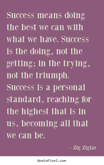 Success means doing the best we can with what we have. success.. Zig Ziglar famous success quotes