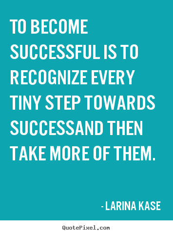 To become successful is to recognize every tiny.. Larina Kase famous success quotes