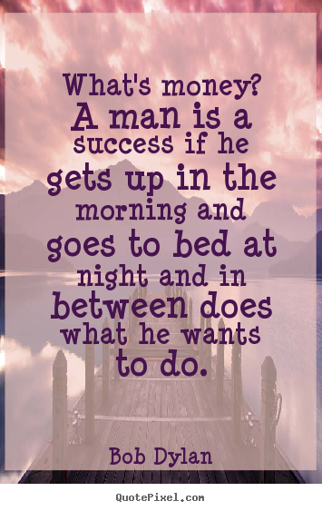 Success quote - What's money? a man is a success if he gets up in the morning..