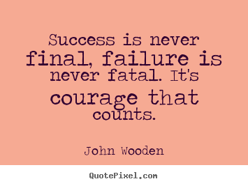 Design your own picture quotes about success - Success is never final, failure is never fatal. it's courage..
