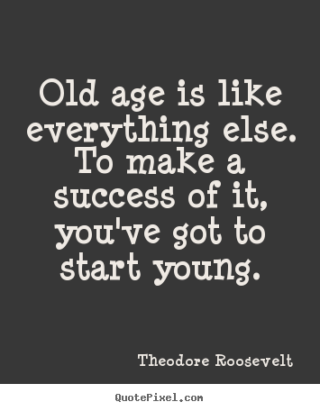 Success quote - Old age is like everything else. to make a success..