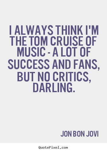 Jon Bon Jovi picture quotes - I always think i'm the tom cruise of music - a lot of success.. - Success quote
