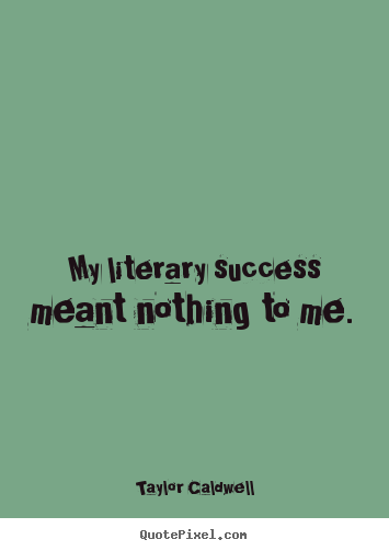 My literary success meant nothing to me. Taylor Caldwell top success quotes