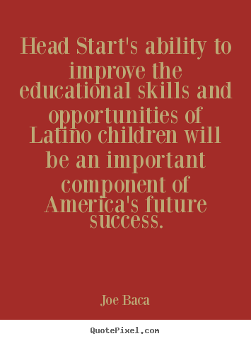 Head start's ability to improve the educational skills and opportunities.. Joe Baca best success quote