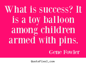 What is success? it is a toy balloon among children armed with pins. Gene Fowler best success quote