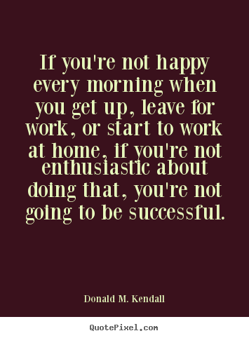 Success quotes - If you're not happy every morning when you get up, leave for work, or..