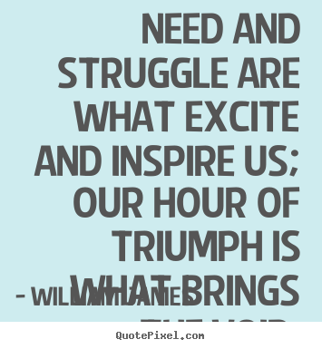 Success quotes - Need and struggle are what excite and inspire..