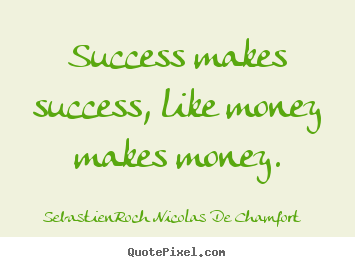Quotes about success - Success makes success, like money makes money.