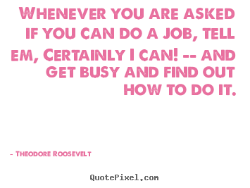 Quotes about success - Whenever you are asked if you can do a job, tell em, certainly..
