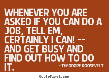 Success quotes - Whenever you are asked if you can do a job, tell em, certainly..