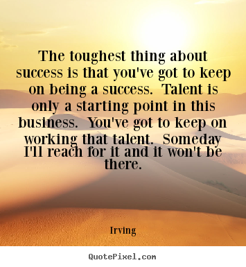 Create graphic poster quotes about success - The toughest thing about success is that you've got..