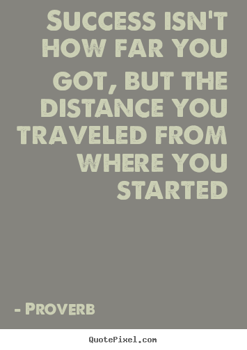 Success quotes - Success isn't how far you got, but the distance..