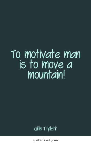 Gillis Triplett picture quotes - To motivate man is to move a mountain! - Success quotes