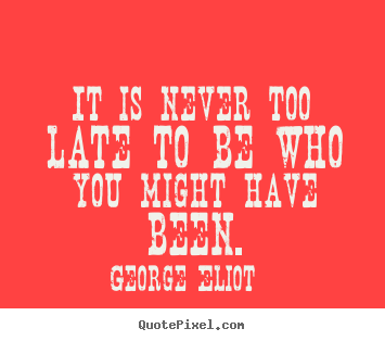 Success quotes - It is never too late to be who you might have been.