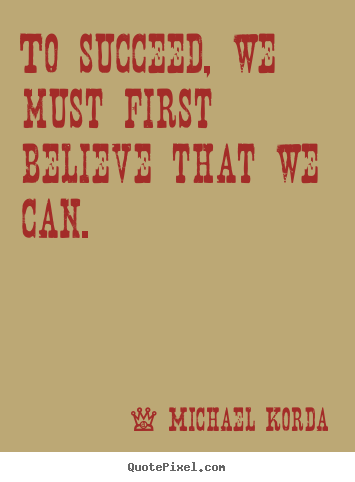 Michael Korda picture quote - To succeed, we must first believe that we can. - Success quote