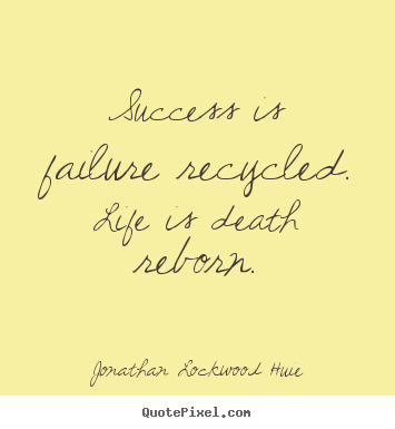 Success quotes - Success is failure recycled. life is death..