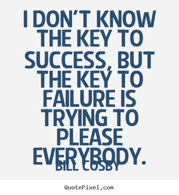 Bill Cosby picture quotes - I don't know the key to success, but the key to failure.. - Success sayings