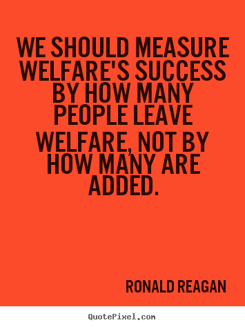 Ronald Reagan picture quotes - We should measure welfare's success by how many.. - Success quotes
