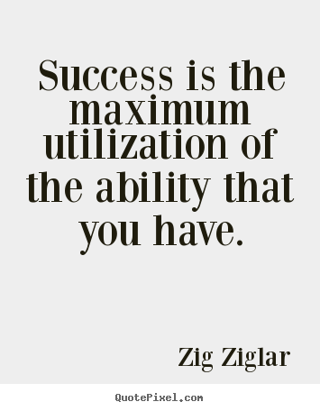Quotes about success - Success is the maximum utilization of the ability that you have.