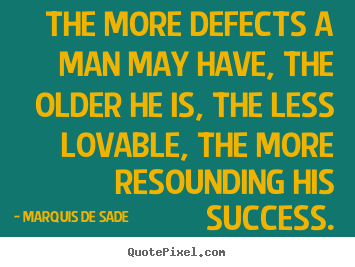 Quotes about success - The more defects a man may have, the older he is, the..