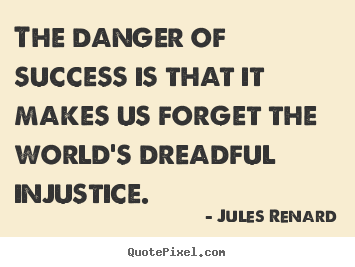 Jules Renard picture quotes - The danger of success is that it makes us forget.. - Success quotes