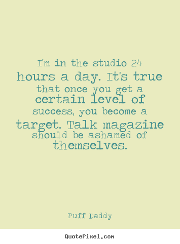Success quotes - I'm in the studio 24 hours a day. it's true that once you get a certain..