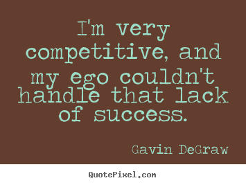 I'm very competitive, and my ego couldn't handle that lack of success. Gavin DeGraw best success quotes