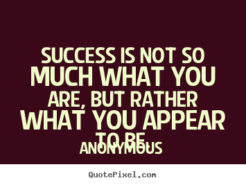 Make personalized picture quotes about success - Success is not so much what you are, but rather what you appear to..