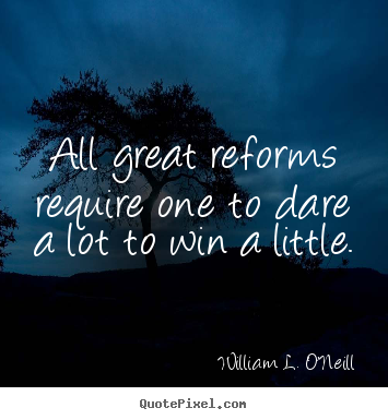 Success quotes - All great reforms require one to dare a lot to win a little.