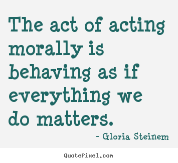 The act of acting morally is behaving as if everything.. Gloria Steinem  success quotes