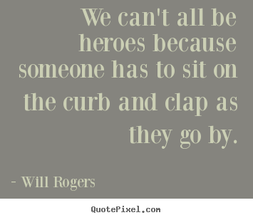 Will Rogers picture quotes - We can't all be heroes because someone has to sit on the curb.. - Success quotes
