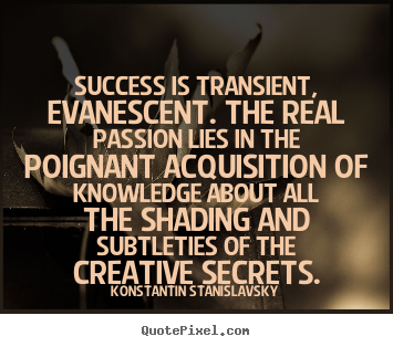 Success is transient, evanescent. the real passion lies in the poignant.. Konstantin Stanislavsky great success quotes