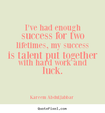 Success quote - I've had enough success for two lifetimes, my success is..
