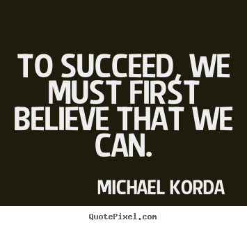 Quotes about success - To succeed, we must first believe that we..