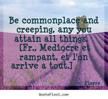 Success quotes - Be commonplace and creeping, any you attain all things. [fr., mediocre..