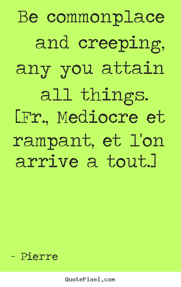 Be commonplace and creeping, any you attain all things. [fr., mediocre.. Pierre great success sayings