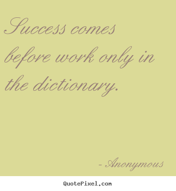 Success comes before work only in the dictionary. Anonymous good success quotes