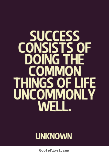 Success consists of doing the common things of life uncommonly well. Unknown popular success quotes