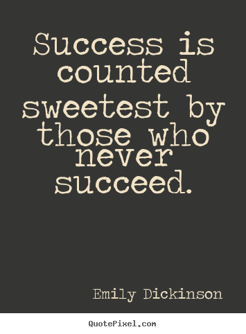 Success is counted sweetest by those who never succeed. Emily Dickinson  success quotes