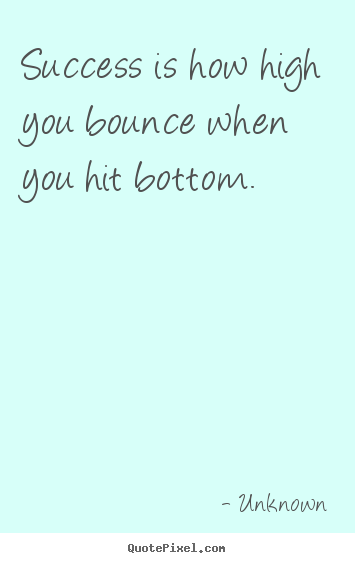 Quotes about success - Success is how high you bounce when you hit bottom.