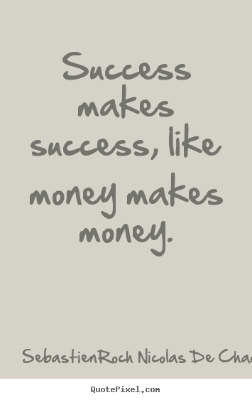 Sebastien-Roch Nicolas De Chamfort picture sayings - Success makes success, like money makes.. - Success quotes